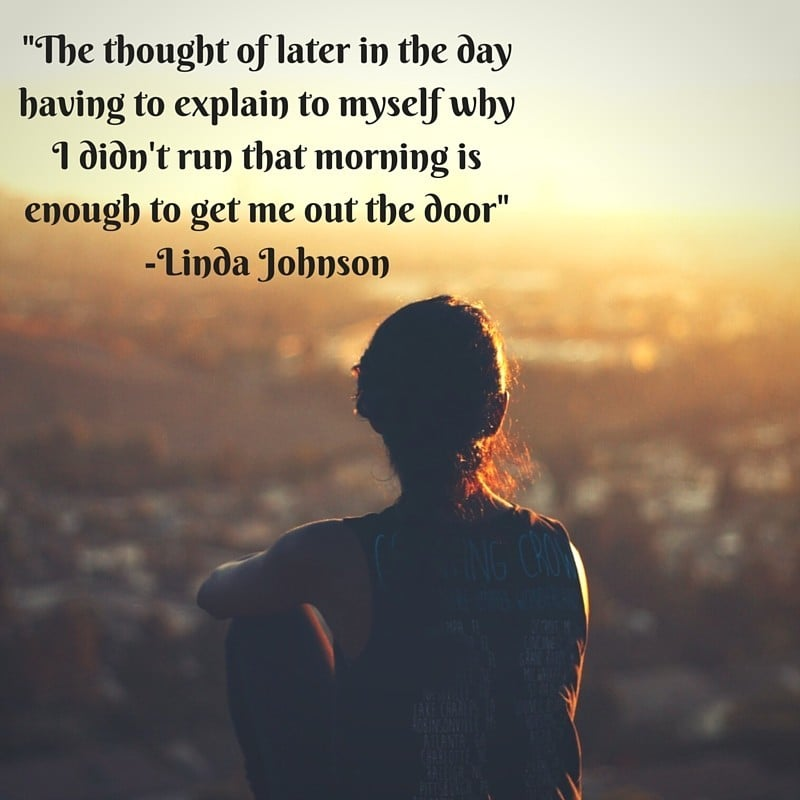 Marathon Quotes - The thought of later in the day having to explain to myself why I didn't run that morning is enough to get me out the door – Linda Johnson