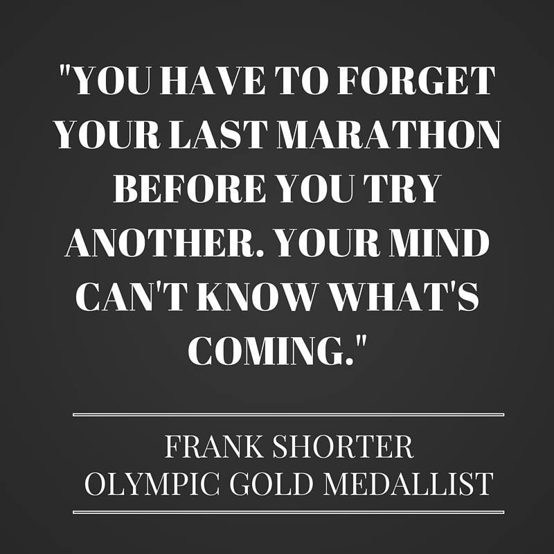 Marathon Quotes - You have to forget your last marathon before you try another. Your mind can't know what's coming - Frank Shorter