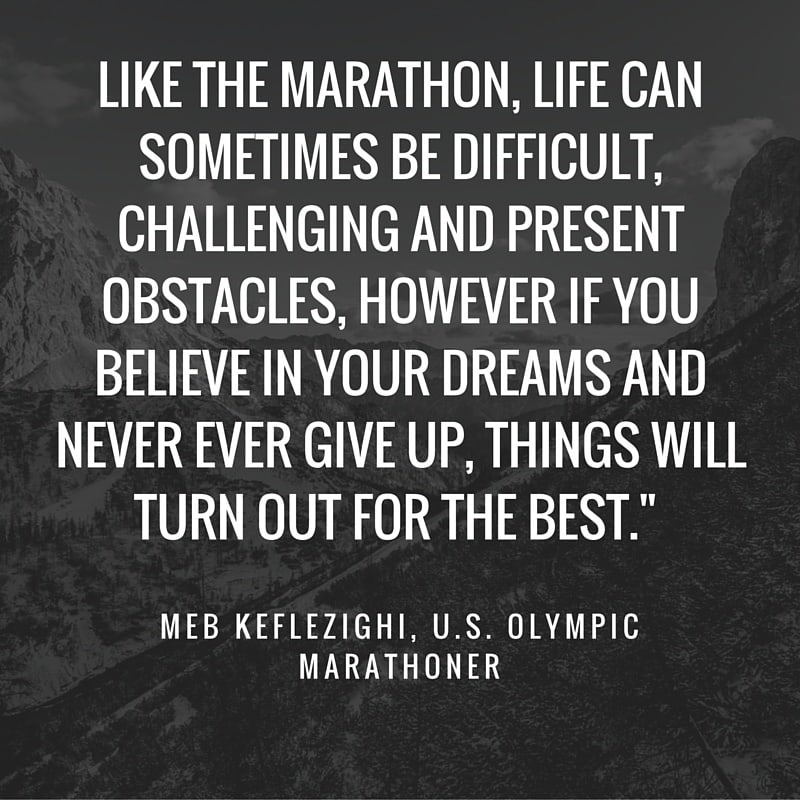 "Marathon Quotes - Like the marathon, life can sometimes be difficult, challenging and present obstacles, however if you believe in your dreams and never ever give up, things will turn out for the best."" Meb Keflezighi, U.S. Olympic Marathoner"