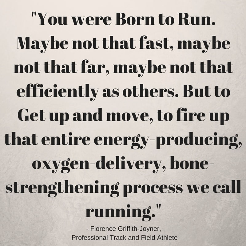 Marathon Quotes - You were Born to Run. Maybe not that fast, maybe not that far, maybe not that efficiently as others. But to Get up and move, to fire up that entire energy-producing, oxygen-delivery, bone-strengthening process we call running. – Florence Griffith-Joyner, Track and Field Athlete