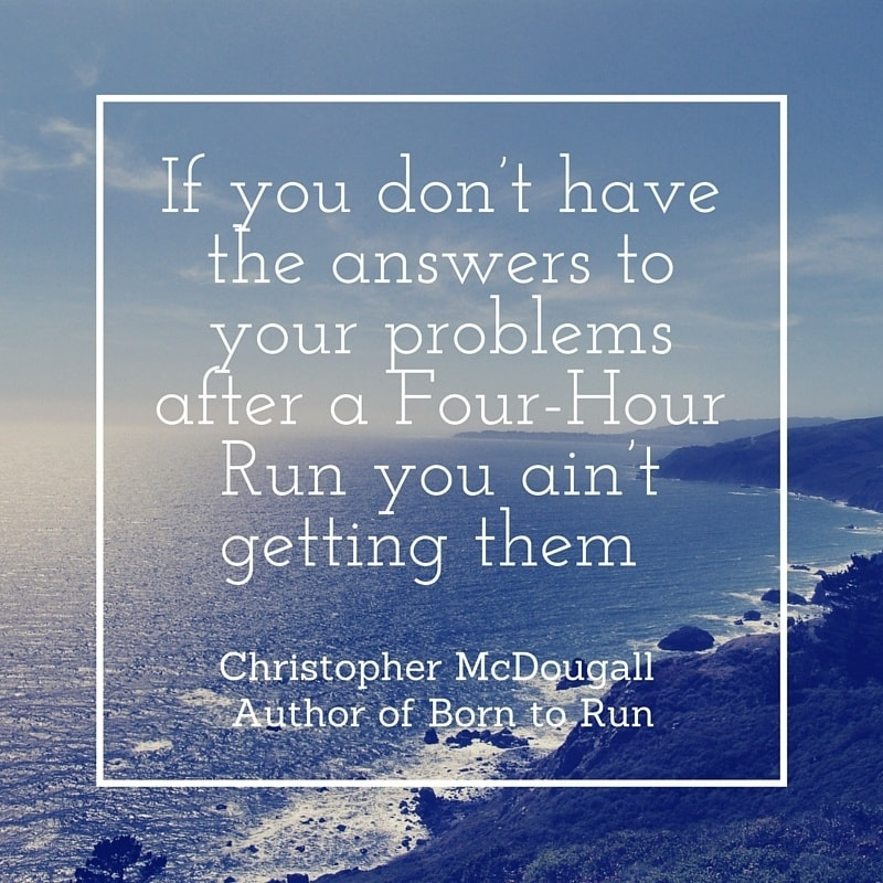 Marathon Quotes - If you don't have the answers to your problems after a Four-Hour Run you ain't getting them – Christopher McDougall, Author of Born to Run