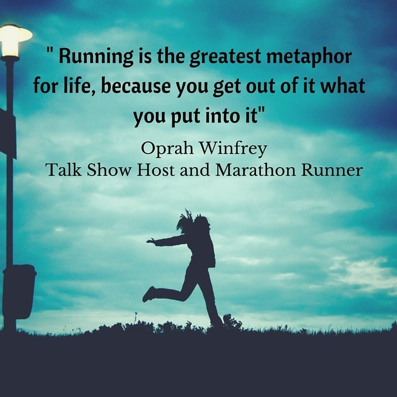 Marathon Quotes - Running is the greatest metaphor for life, because you get out of it what you put into it – Oprah Winfrey, Talk Show Host and Marathon Runner